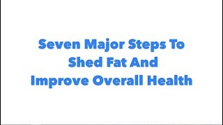 Seven Major Steps To Shed Fat & Improve Health