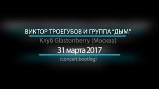 "Виктор Троегубов и группа ""Дым"" - Live @ Glastonberry, 31.03.17"