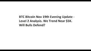 BTC Bitcoin Nov 19th Evening Update - Level 2 Analysis. We Trend Near $5K. Will Bulls Defend?