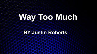 Way Too Much Lyrics By: Justin Roberts
