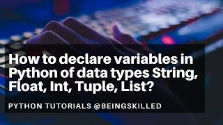 How to declare variables in Python of data types String, Float, Int, Tuple, List? Python Tutorials