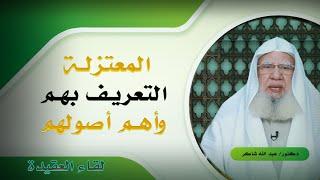 التعريف بالمعتزلة وأهم أصولهم برنامج لقاء العقيدة مع فضيلة الدكتور عبد الله شاكر