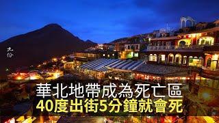 思浩話你知台灣以內嘅華北地帶被評為全球死亡區,只要去到40度,出街5分鐘就會死!(大家真風騷)