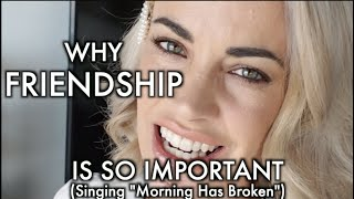 WHY FRIENDSHIP IS IMPORTANT | (Singing 'Morning Has Broken')
