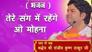Tere Sang Me Rahenge O Mohana || Shri Sanjeev Krishna Thakur Ji