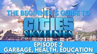 Cities Skylines - How to - Garbage, Healthcare, Education - Episode 2 - Updated for 2018