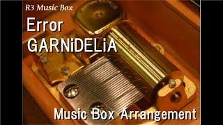 "Error/GARNiDELiA [Music Box] (Anime ""BEATLESS"" OP)"