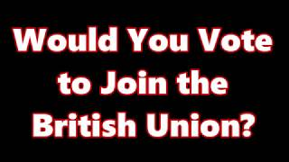Would You Vote to Join the British Union?