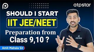 Should I start IIT JEE ,NEET preparation from Class 9,10 ? | ATP STAR | Amit Mahala sir