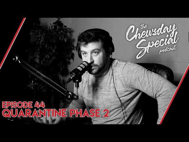 Quarantine Phase 2 | Chewsday Special 44