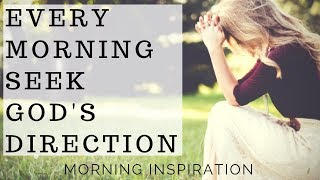 Every Morning Seek God's Direction | Listen To This Before You Start Your Day - Morning Inspiration