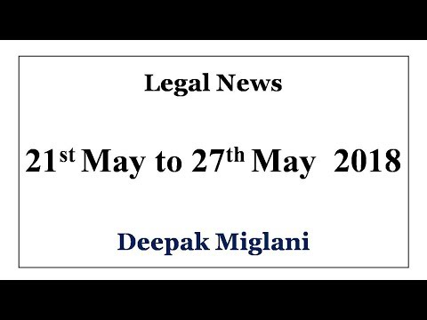 Legal News 21st May to 27th May 2018 by Deepak Miglani