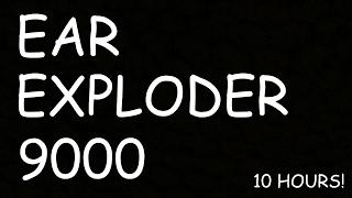 EAR EXPLODER 9000 - 10 HOURS!