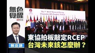 《無色覺醒》 賴岳謙  東協拍板敲定RCEP 台灣未來該怎麼辦? 20190916