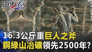16.3公斤重的巨人之斧 地下60公尺銅綠山冶礦領先2500年!? 關鍵時刻 20170717-4 馬西屏 劉燦榮 朱學恒