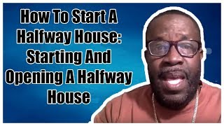 How To Start A Halfway House - Starting And Opening A Halfway House