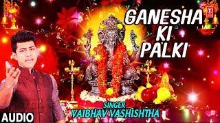 Ganesha Ki Paalki I VAIBHAV VASHISHTHA I New Latest Ganesh Bhajan I Full Audio Song