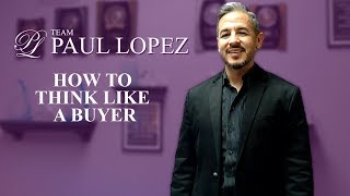 Team Paul Lopez: Think Like a Buyer and Get Your Home Sold Quickly and For Top Dollar