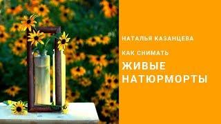 """Как снимать """"живые"""" натюрморты. Наталья Казанцева"""