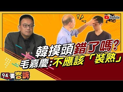 【94要客訴精華版】韓摸頭錯了嗎?毛嘉慶:不應該「裝熟」 肢體動作很主觀!
