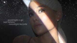Ariana Grande - goodnight n go (Sad Version)