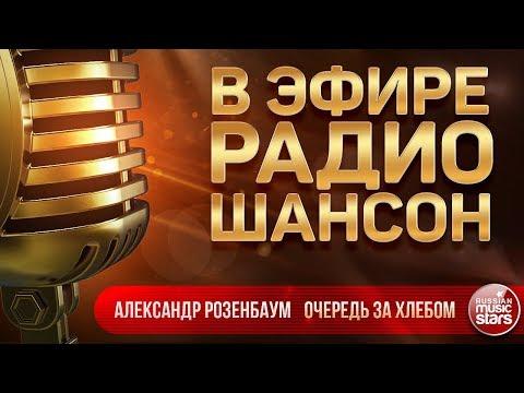 В ЭФИРЕ РАДИО ШАНСОН 2019 ✬ АЛЕКСАНДР РОЗЕНБАУМ — ОЧЕРЕДЬ ЗА ХЛЕБОМ