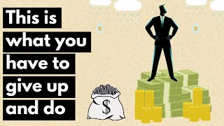 What It Really Takes to Become Rich   Things you have to give up and do