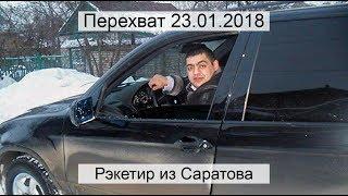 Перехват 23.01.2018 Рэкетир из Саратова