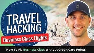 Travel Hacking Business Class Flights - How To Fly Business Class Without Credit Card Points