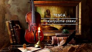 TENCA - Пожалуйста скажи // Pojaluysta skaji