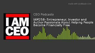 IAM258- Entrepreneur, Investor and Author Passionate About Helping People Become Financially Free