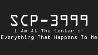 SCP 3999   I Am At The Center Of Everything That Happens To Me
