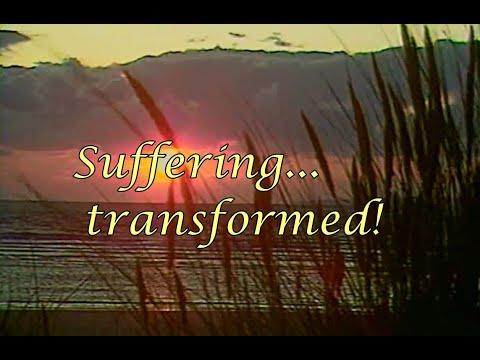 Suffering.... transformed!