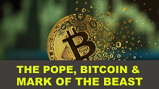 The Pope, BITCOIN & Mark of the Beast