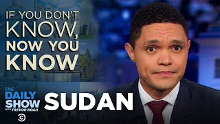 If You Don't Know, Now You Know: Sudan | The Daily Show