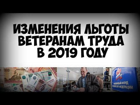 Изменения Льготы Ветеранам Труда в 2019 году