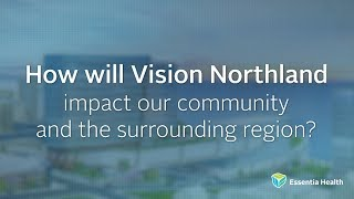Watch the video - How will Vision Northland impact our community and the surrounding region?