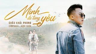 Mình Đã Từng Yêu | Châu Khải Phong | Official Music Video