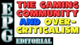 EPGEditorial:TheGamingCommunityandOvercriticalism