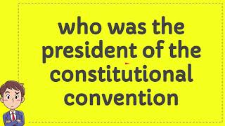 who was the president of the constitutional convention