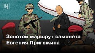 Золотой маршрут самолета Пригожина   Расследование «Новой газеты»