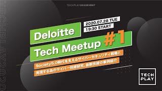 Deloitte Tech Meetup #1 - Society5.0時代を支えるサイバーセキュリティ戦略と実現する為のサイバー技術研究、最新技術の事例紹介 -
