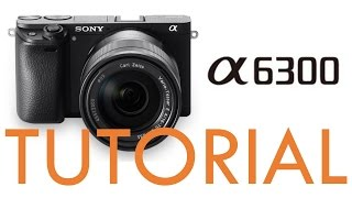 Sony A6300 Overview Tutorial