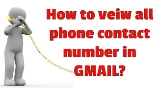 How to view all phone contact numbers in Gmail?