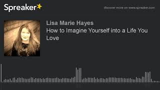 How to Imagine Yourself into a Life You Love