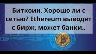 Биткоин. Хорошо ли с сетью?  Ethereum выводят с бирж, может банки..  Курс Bitcoin доллар