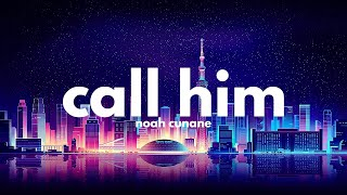 Noah Cunane - Call Him (Lyrics)