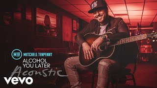 Mitchell Tenpenny   Alcohol You Later (Acoustic [Audio])