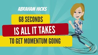Abraham Hicks ~ 68 Seconds Is All It Takes To Get Momentum Going