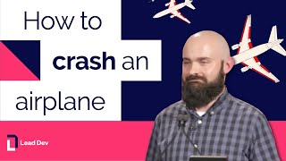 How to crash an airplane – Nickolas Means | The Lead Developer UK 2016
